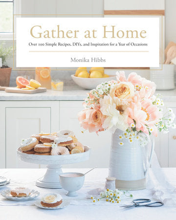 Gather at Home Over 100 Simple Recipes, DIYs, and Inspiration for a Year of Occasions