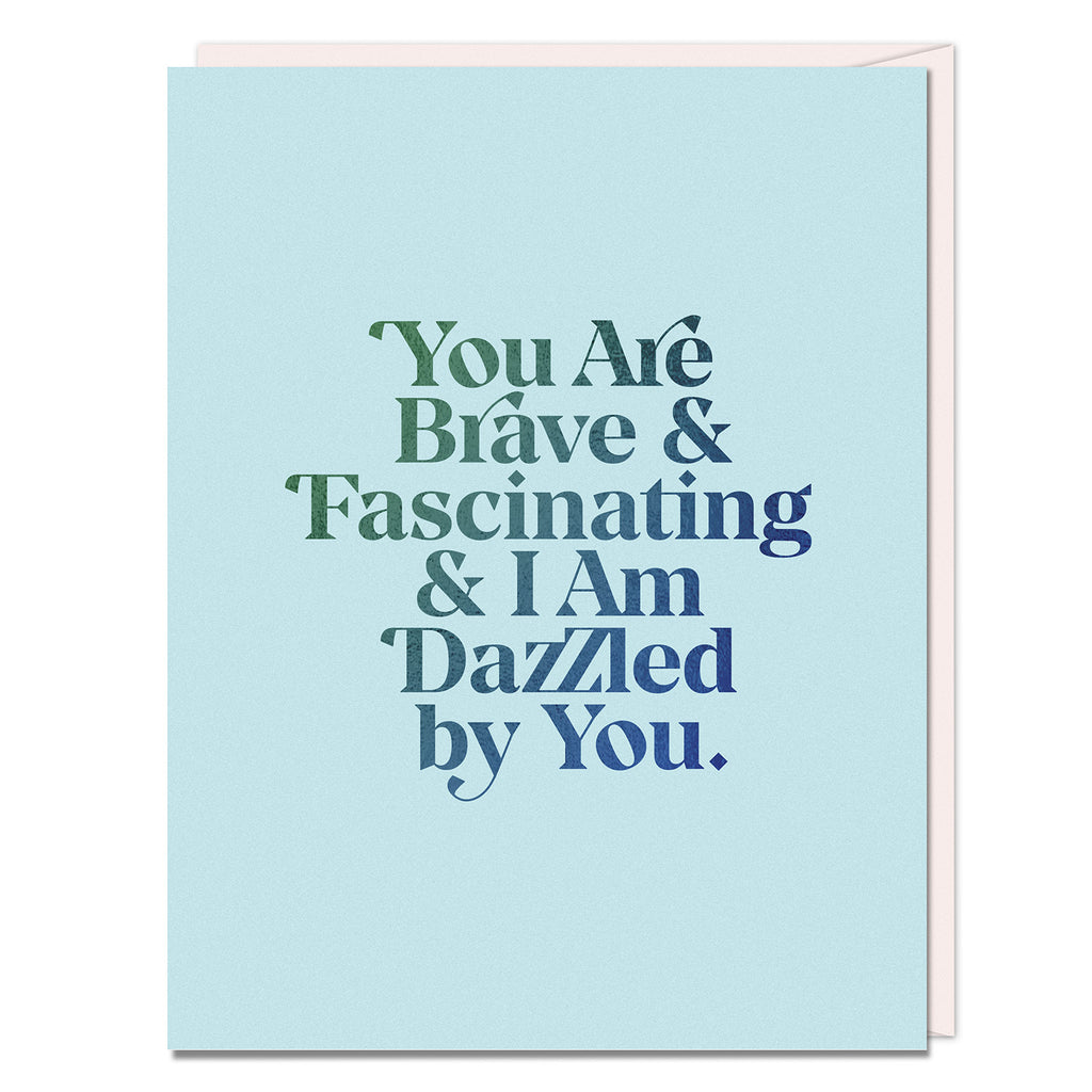 Brave & Fascinating card reads: You are brave & fascinating & I am dazzled by you.