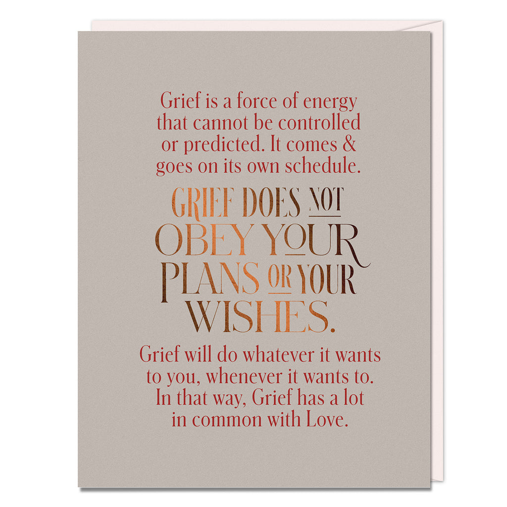 Card reads: Grief is a force of energy that cannot be controlled or predicted. It comes & goes on its own schedule. Grief does not obey your plans or your wishes. Grief will do whatever it wants to you, whenever it wants to. In that way, Grief has a lot in common with Love.
