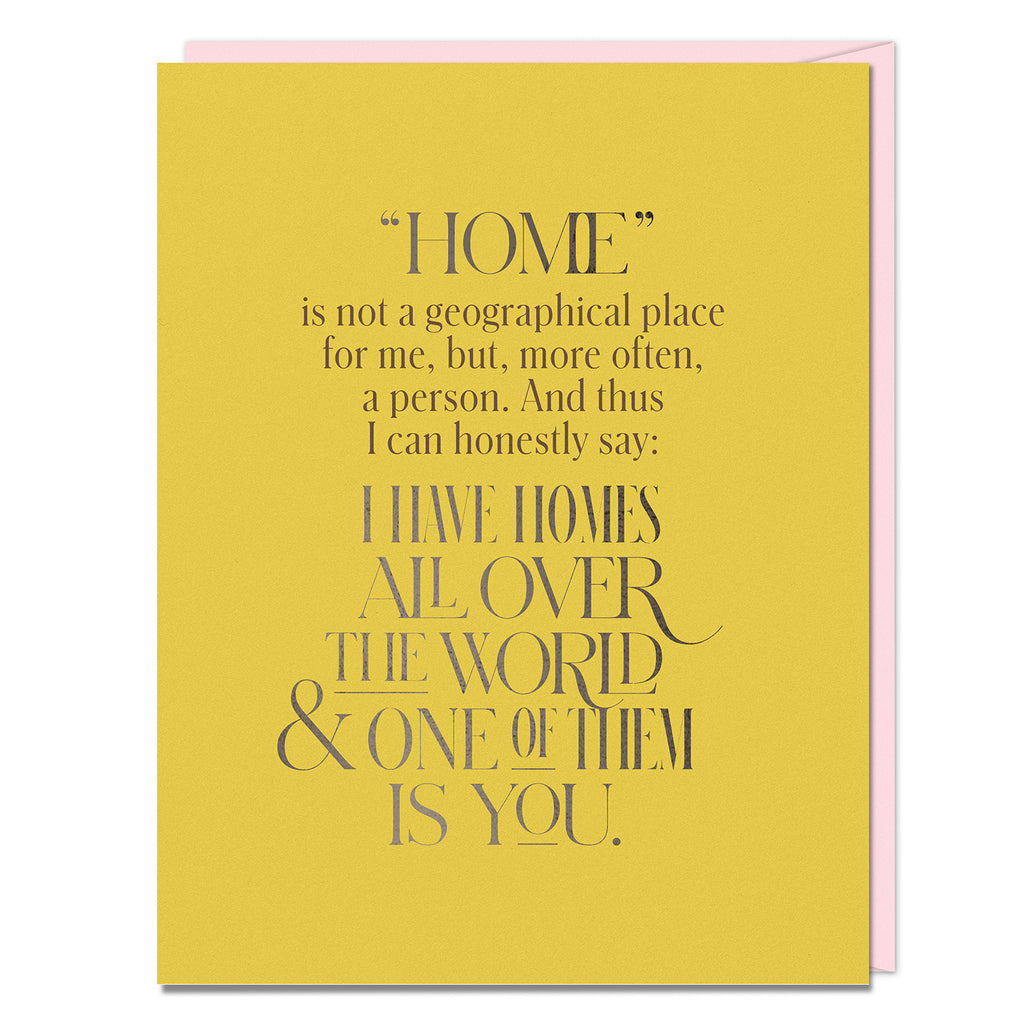 "Card reads: ""Home"" is not a geographical place for me, but, more often, a person. And thus I can honestly say: I have homes all over the world & one of them is you."