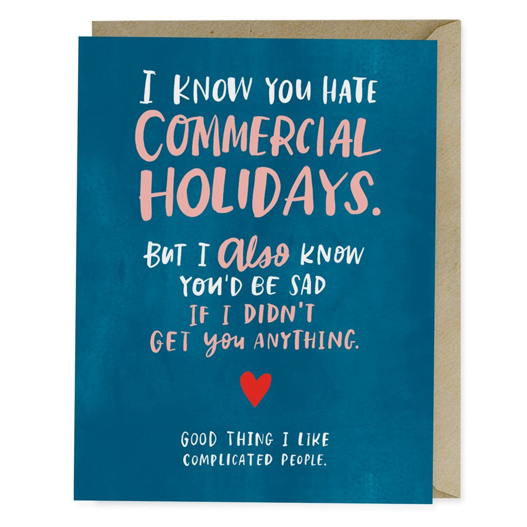 Emily McDowell Commerical Holidays Card reads: I know you hate commercial holidays. But I also know you'd be sad if I didn't get you anything. Good thing I like complicated people.