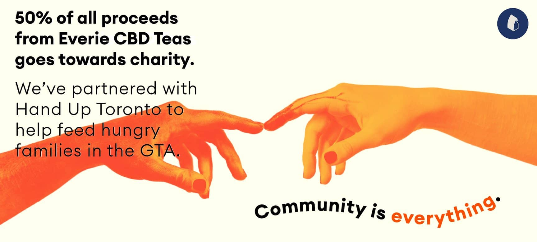 image of two orange and yellow hands touching fingers. White background and the text says 50% of all proceeds from Every CBD Teas goes towards charity. We've partnered with Hand Up Toronto to help feed hungry families in the GTA. Community is everything