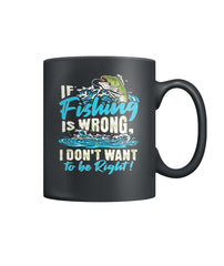 If Fishing Is Wrong, I Don't Want To Be Right Color Coffee Mug