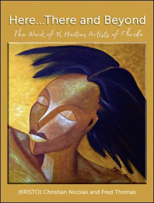 Haitian Art Book: Here..There and Beyond, The Work of 16 Haitian Artists of Florida by Christian Nicolas & Fred Thomas , 2009, 328pp,, Perfect Binding, Hard Cover