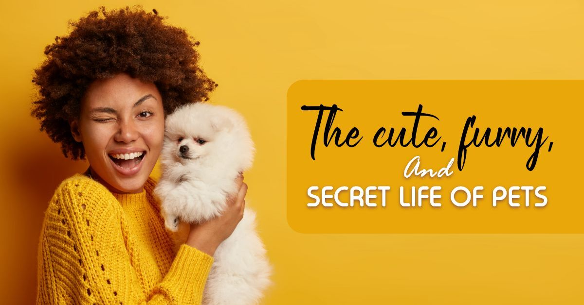 The Cute, Furry, and Secret Life of Pets