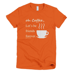 oh Coffee, Let's be friends forever  - Women's -  American Apparel Tee Shirt
