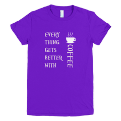Every Thing Gets Better With Coffee - Women's -  American Apparel Tee Shirt
