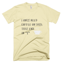 "I Only Need Coffee On Days That End in ""Y""  - Mens - American Apparel Tee Shirt"