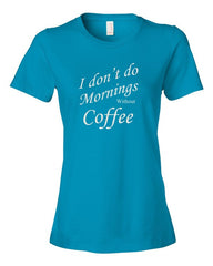 I don't do Mornings without Coffee - Women's  t-shirt