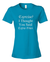 Exercise? I Thought you said Extra Fries - Ladies t-shirt