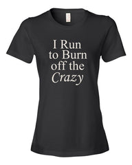 I Run to Burn off the Crazy - Ladies t-shirt