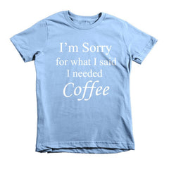I'm Sorry for what I said I needed Coffee.  kids t-shirt