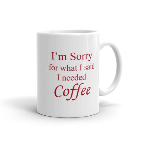 I'm Sorry For what I said I needed Coffee - Coffee Mug