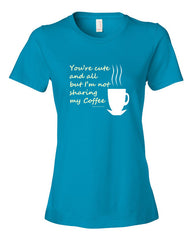 You're Cute and all, But I'm not sharing my Coffee - Women's t-shirt