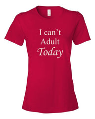 I Can't Adult Today. Ladies t-shirt