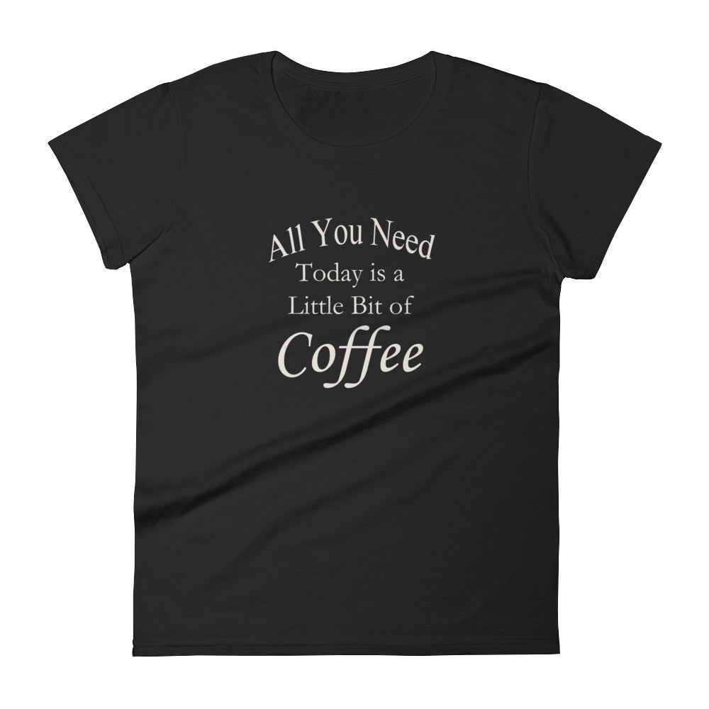 All You Need Today is a Little Bit of Coffee Ladies Tee Shirt