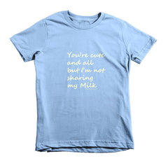 You're Cute and all, But I'm Not Sharing My Milk -  kids t-shirt