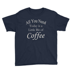 All You Need Today is a Little Bit of Coffee Youth T-Shirt