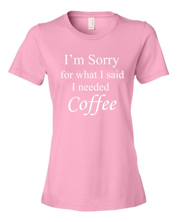 I'm Sorry for what I said I needed Coffee. Ladies t-shirt