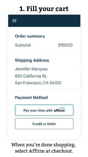 1. Fill your cart  When you're done shopping, select Affirm at checkout.