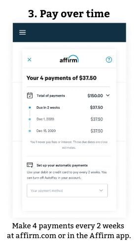 3. Pay over time  Make 4 payments every 2 weeks at affirm.com or in the Affirm app.