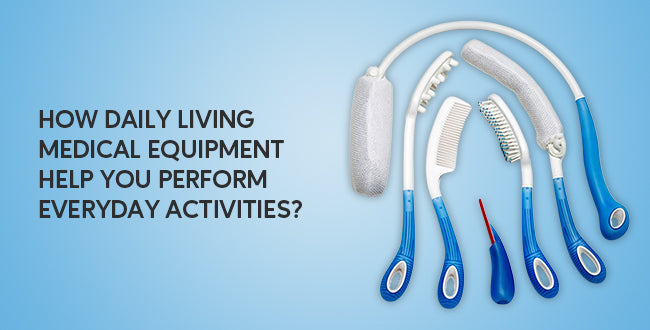 How Daily Living Medical Equipment Help You Perform Everyday Activities?
