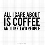 All I Care About Is Coffee And Like Two People Svg Saying - svgize