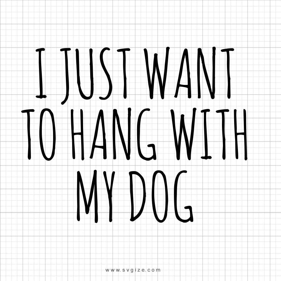 I Just Want To Hang With My Dog Svg Saying - svgize