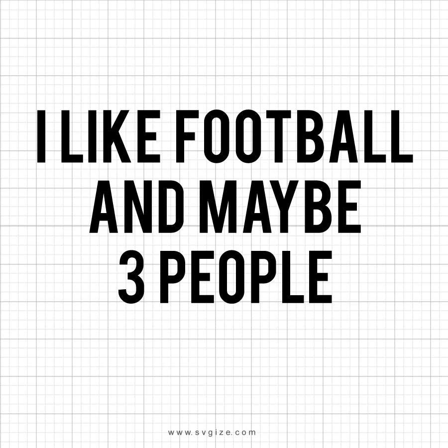 I Like Football And Maybe 3 People Svg Saying - svgize