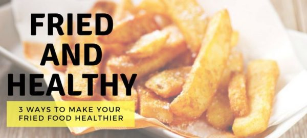 Making Fried Food Healthy: 3 Questions to Ask Yourself for a Healthy Fried Crunch