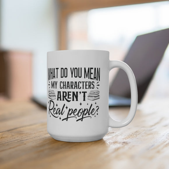 What Do You Mean My Characters Aren't Real People Ceramic Mug