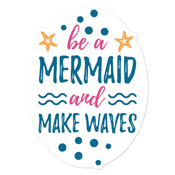 Be a Mermaid and Make Waves - Vinyl Sticker - No Bubbles - Multiple Sizes
