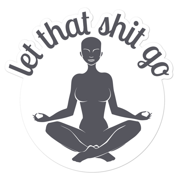Let That Shit Go - Vinyl Sticker - No Bubble - Multiple Sizes