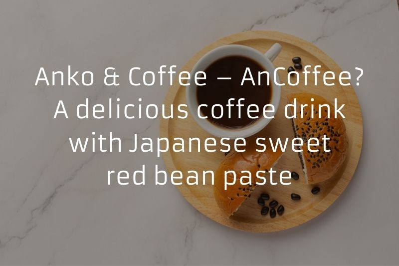 Anko & Coffee – AnCoffee? A delicious coffee drink with Japanese sweet red bean paste