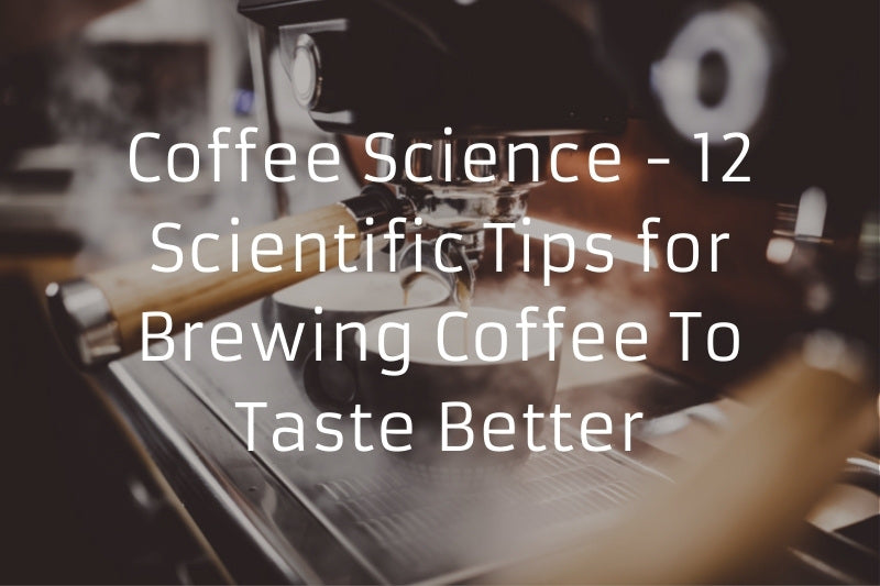 Coffee Science - 12 Scientific Tips for Brewing Coffee To Taste Better