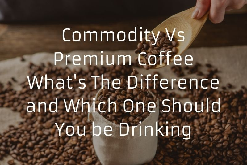 Commodity Vs Premium Coffee - What's The Difference and Which One Should You be Drinking