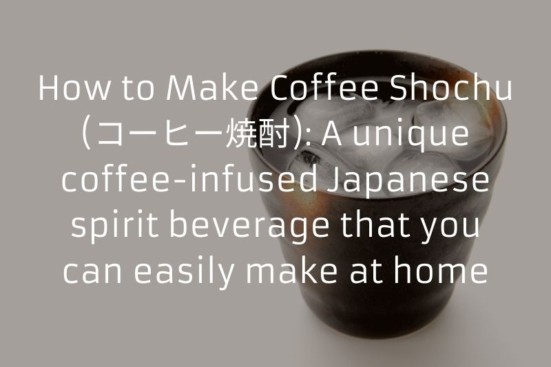 How to Make Coffee Shochu (コーヒー焼酎): A unique coffee-infused Japanese spirit beverage that you can easily make at home
