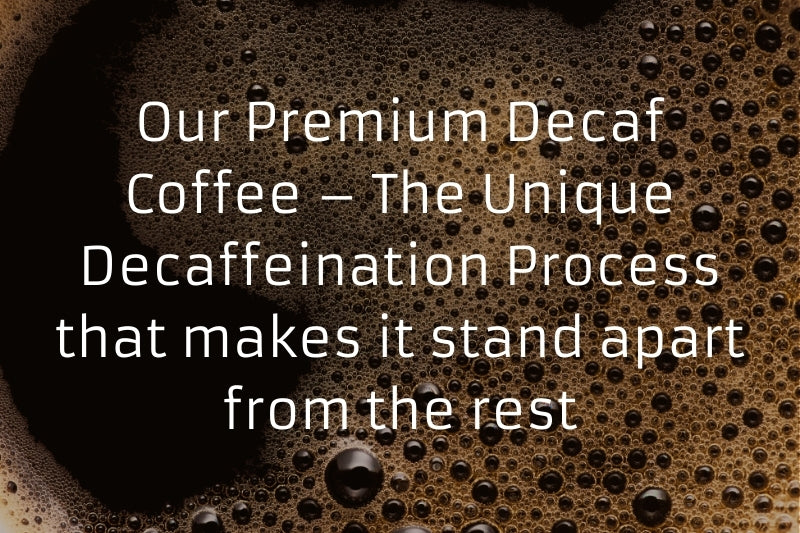 Our Premium Decaf Coffee – The Unique Decaffeination Process that makes it stand apart from the rest