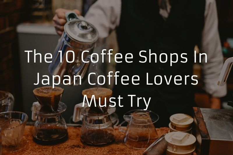 The 10 Coffee Shops In Japan Coffee Lovers Must Try