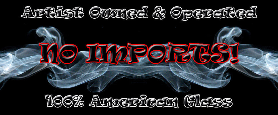 Artist Owned & Operated, All American Glass, NO IMPORTS!