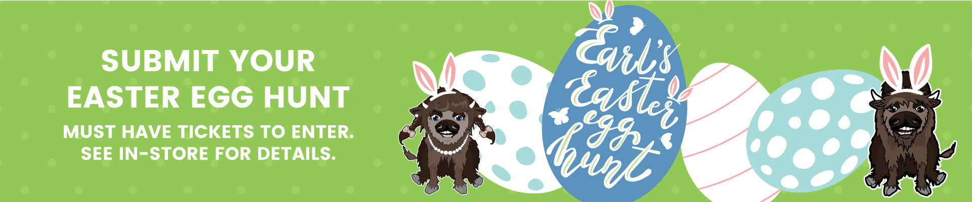 Submit your Easter Egg Hunt. Must have tickets to enter. See in-store for details.