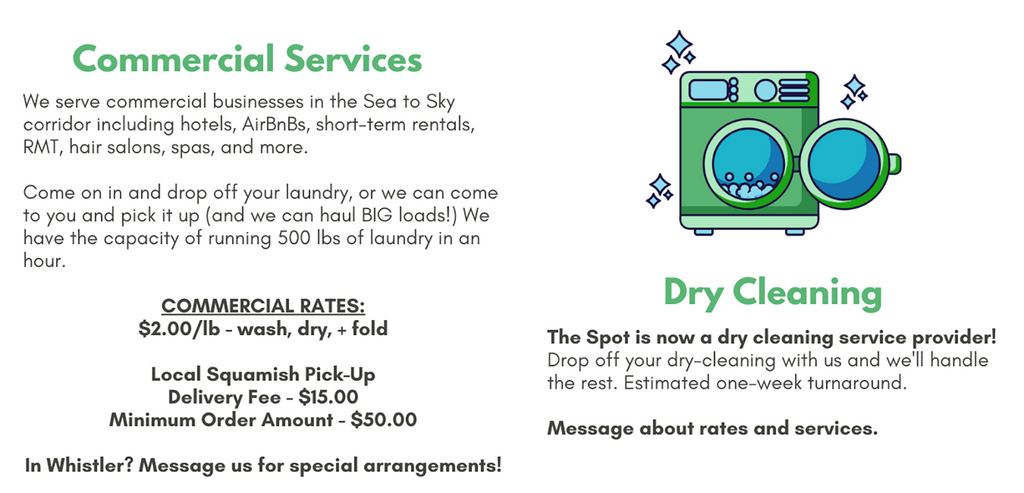 We serve commercial businesses in the Sea to Sky corridor including hotels, AirBnBs, short-term rentals, RMT, hair salons, spas, and more.   Come on in and drop off your laundry, or we can come to you and pick it up (and we can haul BIG loads!) We have the capacity of running 500 lbs of laundry in an hour.