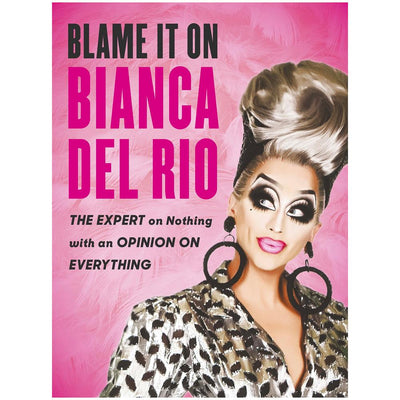 Blame it on Bianca Del Rio - The Expert on Nothing with an Opinion on Everything Book