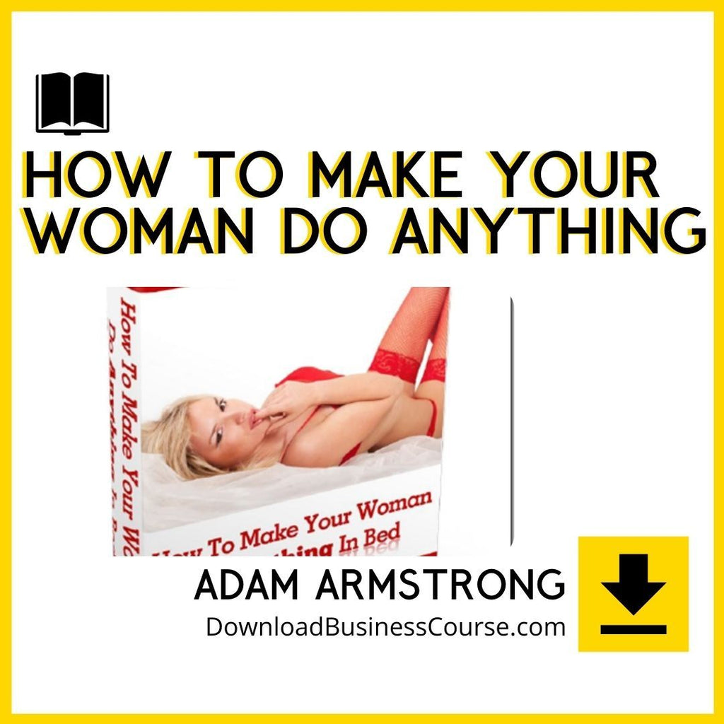 Adam Armstrong – How To Make Your Woman Do Anything In Bed.