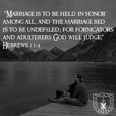 """Hebrews 13:4 """"Marriage is to be held in honor among all, and the marriage bed, and the marriage bed is to be undefiled, for fornicators and adulterers God will judge."""""""