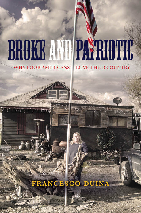 Broke and Patriotic: Why Poor Americans Love Their Country - Francesco Duina