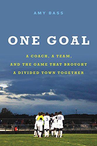 One Goal: A Coach, a Team, and the Game That Brought a Divided Town Together - Amy Bass '92