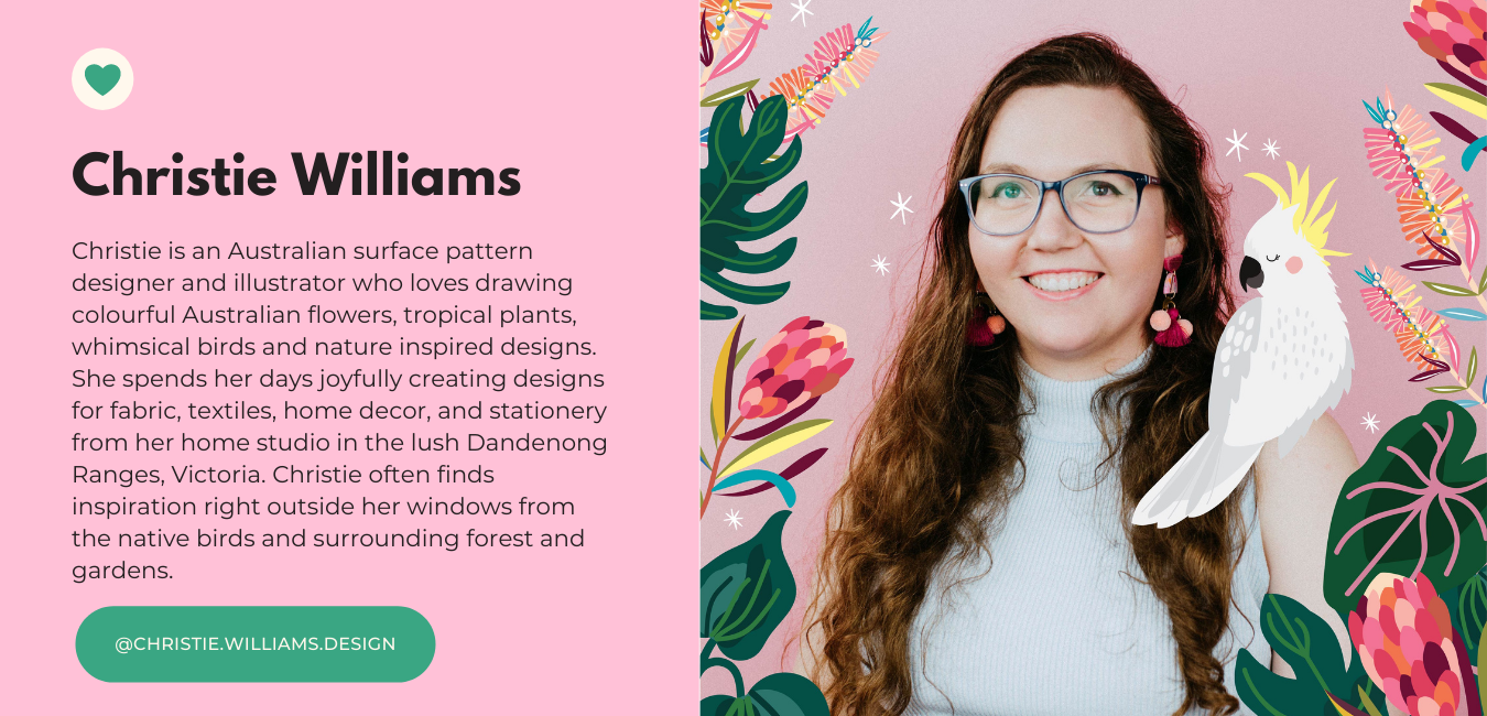 Christie is an Australian surface pattern designer and illustrator who loves drawing colourful Australian flowers, tropical plants, whimsical birds and nature inspired designs. She spends her days joyfully creating designs for fabric, textiles, home decor, and stationery from her home studio in the lush Dandenong Ranges, Victoria. Christie often finds inspiration right outside her windows from the native birds and surrounding forest and gardens.
