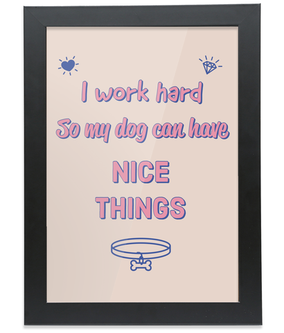 I Work Hard So My Dog Can Have Nice Things Framed A4 Print