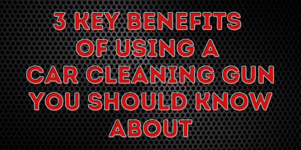 3 Key Benefits Of Using A Car Cleaning Gun You Should Know About